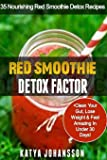 Red Smoothie Detox Factor: 35 Nourishing Red Smoothie Detox Recipes To Clean Your Gut, Help You Lose Weight And Feel Amazing In Under 30 Days