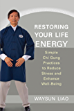 Restoring Your Life Energy: Simple Chi Gung Practices to Reduce Stress and Enhance Well-Being