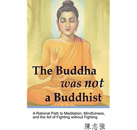 The Buddha Was Not A Buddhist A Rational Path To Meditation Mindfulness And The Art Of Fighting Without Fighting Chen Zhi Qiang 9780990923329 Amazon Com Books