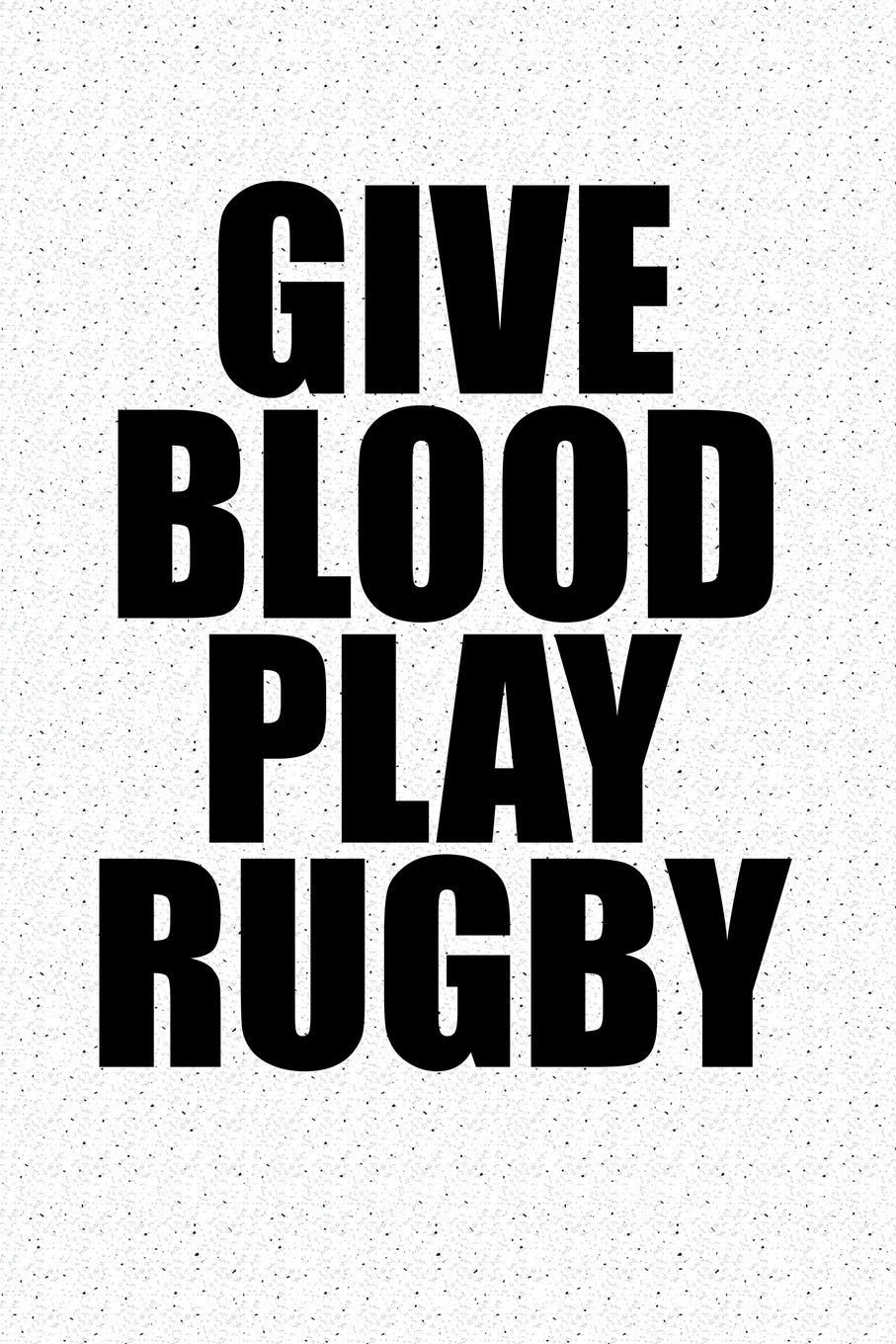4ce56a75 Give Blood Play Rugby: A 6x9 Inch Matte Softcover Notebook Journal With 120  Blank Lined Pages And A Sporty Cover Slogan Paperback – October 16, 2018