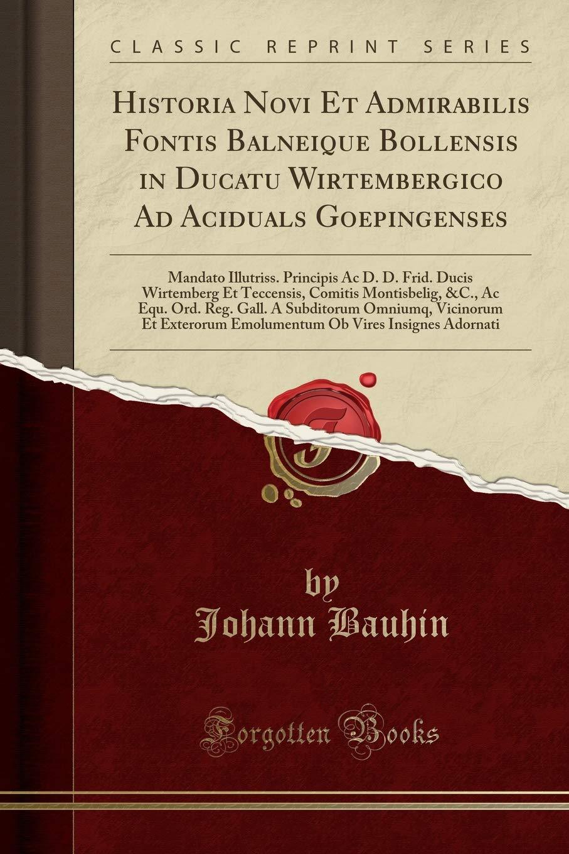 Historia Novi Et Admirabilis Fontis Balneique Bollensis in Ducatu Wirtembergico Ad Aciduals Goepingenses: Mandato Illutriss. Principis Ac D. D. Frid. ... A Subditorum Omniumq, Vi (Latin Edition) pdf epub