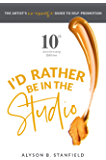 I'd Rather Be in the Studio!: The Artist's No-Excuse Guide to Self-Promotion