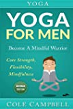Yoga: Yoga For Men: Become A Mindful Warrior. Core Strength, Flexibility, Mindfulness