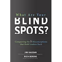 What Are Your Blind Spots?: Conquering the 5 Misconceptions that Hold Leaders Back