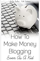 How To Make Money Blogging Even As A Kid Kindle Edition