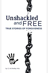 Unshackled and Free: True Stories of Forgiveness Kindle Edition
