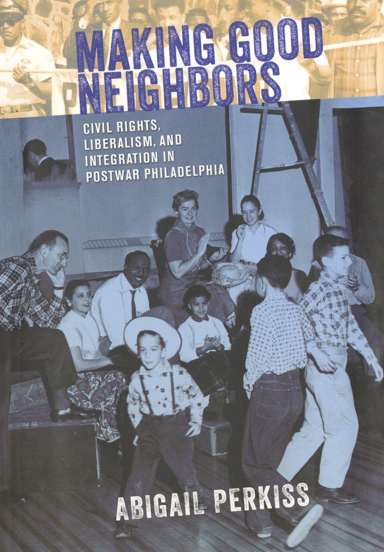Making Good Neighbors: Civil Rights, Liberalism, and Integration in Postwar Philadelphia PDF