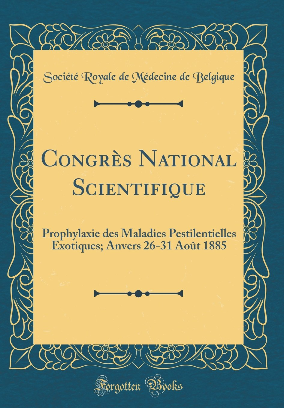 Congrès National Scientifique: Prophylaxie des Maladies Pestilentielles Exotiques; Anvers 26-31 Août 1885 (Classic Reprint) (French Edition) pdf epub