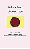 Diagnose: Krebs: Wie entsteht Krebs? Wie kann er behandelt werden? Eine Hypothese und erfolgversprechende Therapie