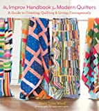 The Improv Handbook for Modern Quilters: A Guide to Creating, Quilting, and Living Courageously