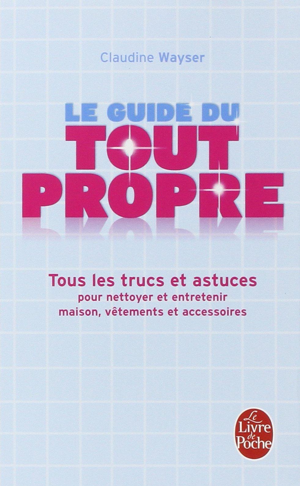Amazon.fr - Le Guide du tout propre : Tous les trucs et astuces pour  nettoyer et entretenir maison, vêtements et accessoires - Claudine Wayser -  Livres