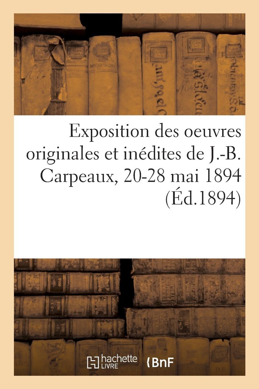 Exposition Des Oeuvres Originales Et Inédites de J.-B. Carpeaux, 20-28 Mai 1894 (French Edition) ebook