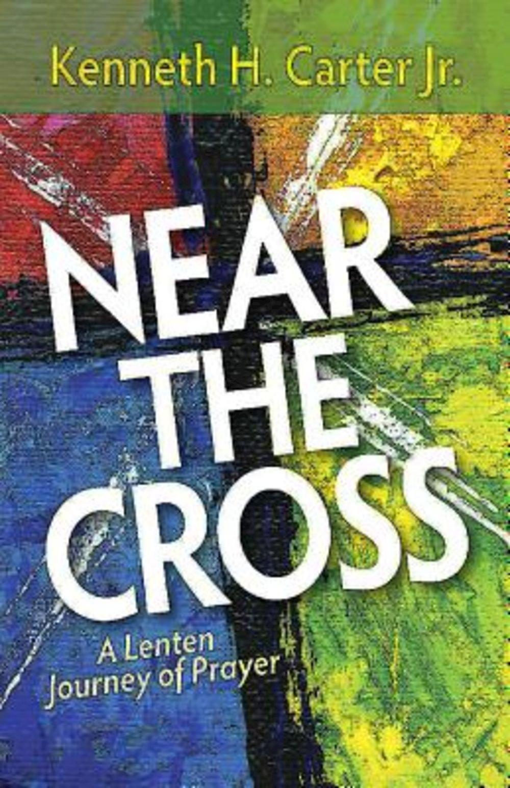 Near The Cross: A Lenten Journey Of Prayer: Kenneth H Jr Carter:  9781501800917: Amazon: Books