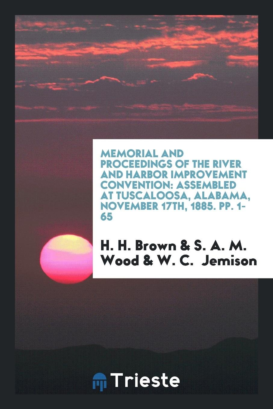 Memorial and Proceedings of the River and Harbor Improvement Convention: Assembled at Tuscaloosa, Alabama, November 17th, 1885. pp. 1-65 ebook