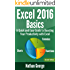 Excel 2016 Basics: A Quick and Easy Guide to Boosting Your Productivity with Excel