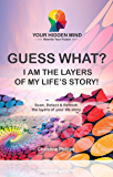 GUESS WHAT? I Am the Layers of my Life's Story!: Scan, Detect & Refresh the layers of your life story (GUESS WHAT? I AM…