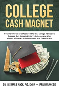 College Cash Magnet: How Darrin Francois Mastered the U.S. College Admission Process, Got Accepted Into 91 Colleges and Won Millions of Dollars in Scholarships and Financial Aid
