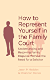How To Represent Yourself in the Family Court: A guide to understanding and resolving family disputes