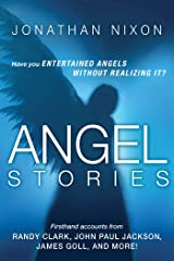 Angel Stories: Firsthand Accounts from Randy Clark, John Paul Jackson, James Goll, and more! Kindle Edition