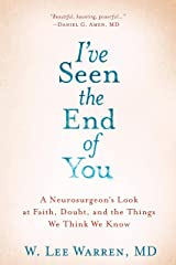 I've Seen the End of You: A Neurosurgeon's Look at Faith, Doubt, and the Things We Think We Know Kindle Edition