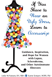 If You Have to Wear an Ugly Dress, Learn to Accessorize: Guidance, Inspiration, and Hope for Women with Lupus, Scleroderma, and Other Autoimmune Illnesses