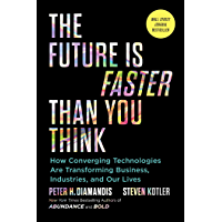 The Future Is Faster Than You Think: How Converging Technologies Are Transforming Business, Industries, and Our Lives…