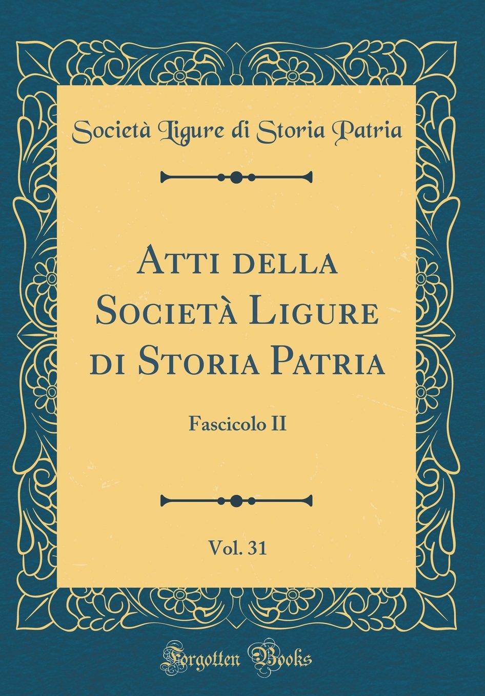 Download Atti della Società Ligure di Storia Patria, Vol. 31: Fascicolo II (Classic Reprint) (Italian Edition) ebook