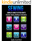 Sewing: Complete Guide to Stitch Crafts - Crochet, Sewing, Quilting & Embroidery