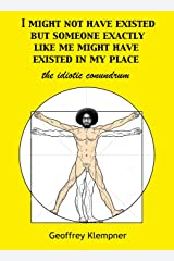 I Might Not Have Existed But Someone Exactly Like Me Might Have Existed In My Place: the idiotic conundrum Kindle Edition