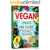 Vegan Under Pressure: New Delicious Recipes to Your Life. Using a Traditional or Electric Pressure Cooker & Simple Plant-Based Diet