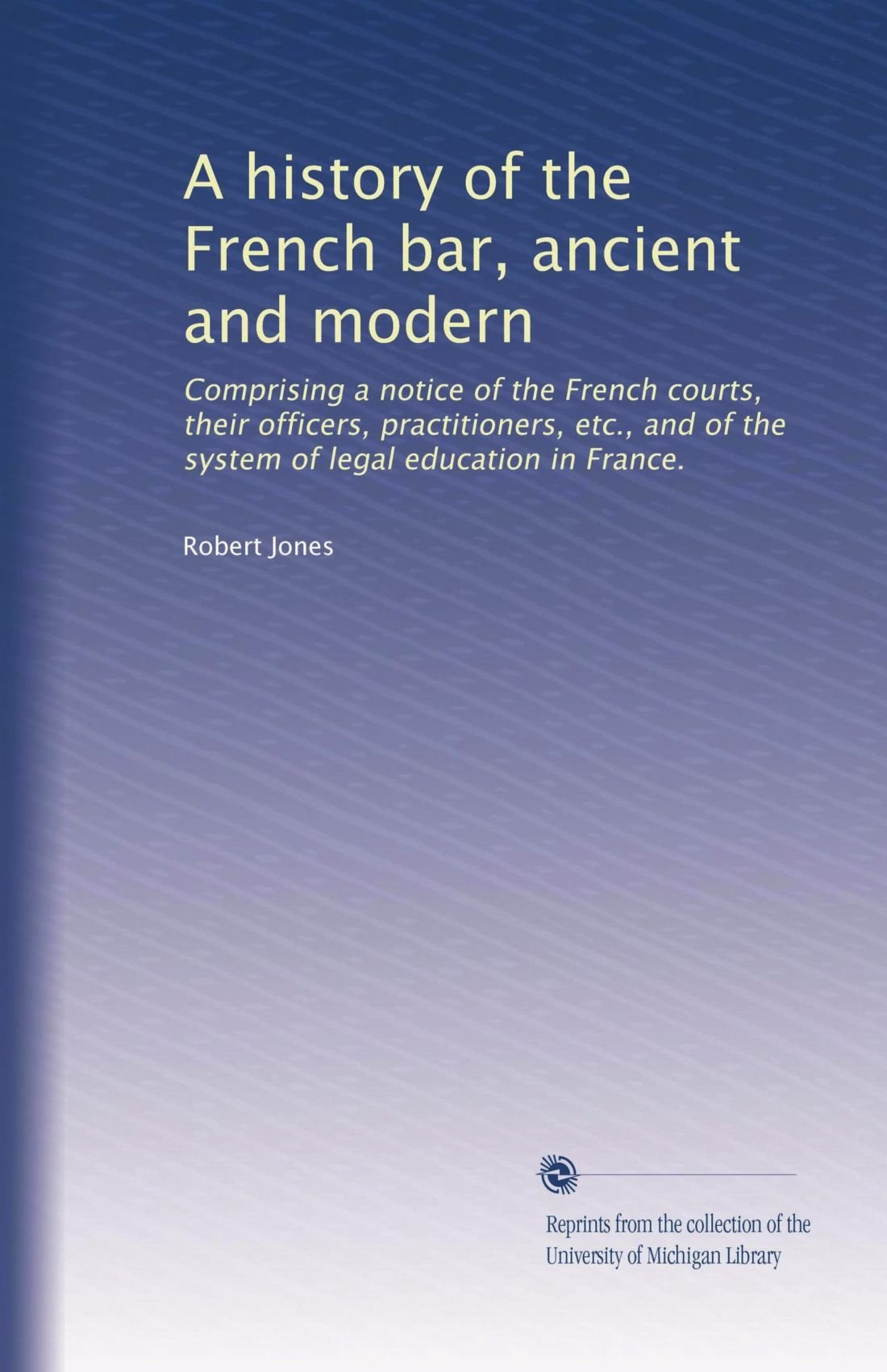 Read Online A history of the French bar, ancient and modern: Comprising a notice of the French courts, their officers, practitioners, etc., and of the system of legal education in France. pdf