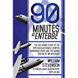 90 Minutes at Entebbe: The Full Inside Story of the Spectacular Israeli Counterterrorism Strike and the Daring Rescue of…