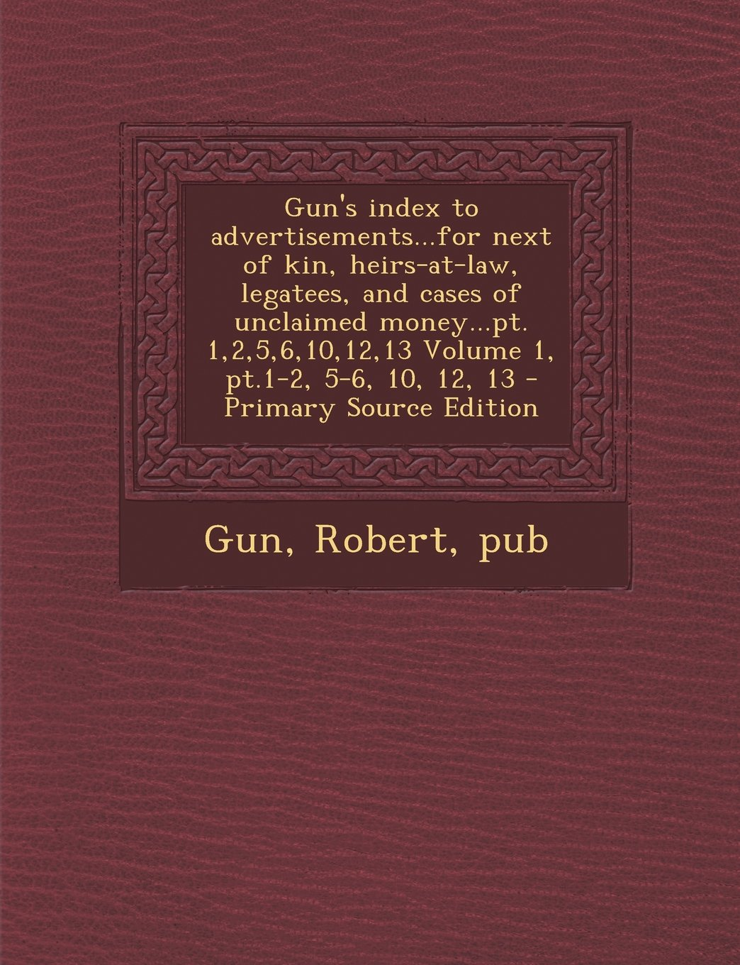 Read Online Gun's index to advertisements...for next of kin, heirs-at-law, legatees, and cases of unclaimed money...pt. 1,2,5,6,10,12,13 Volume 1, pt.1-2, 5-6, 10, 12, 13 pdf