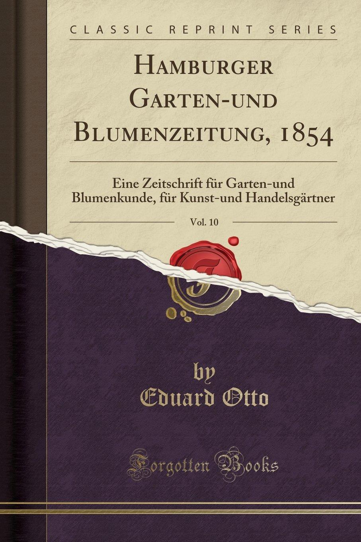 Hamburger Garten-und Blumenzeitung, 1854, Vol. 10: Eine Zeitschrift für Garten-und Blumenkunde, für Kunst-und Handelsgärtner (Classic Reprint) (German Edition)