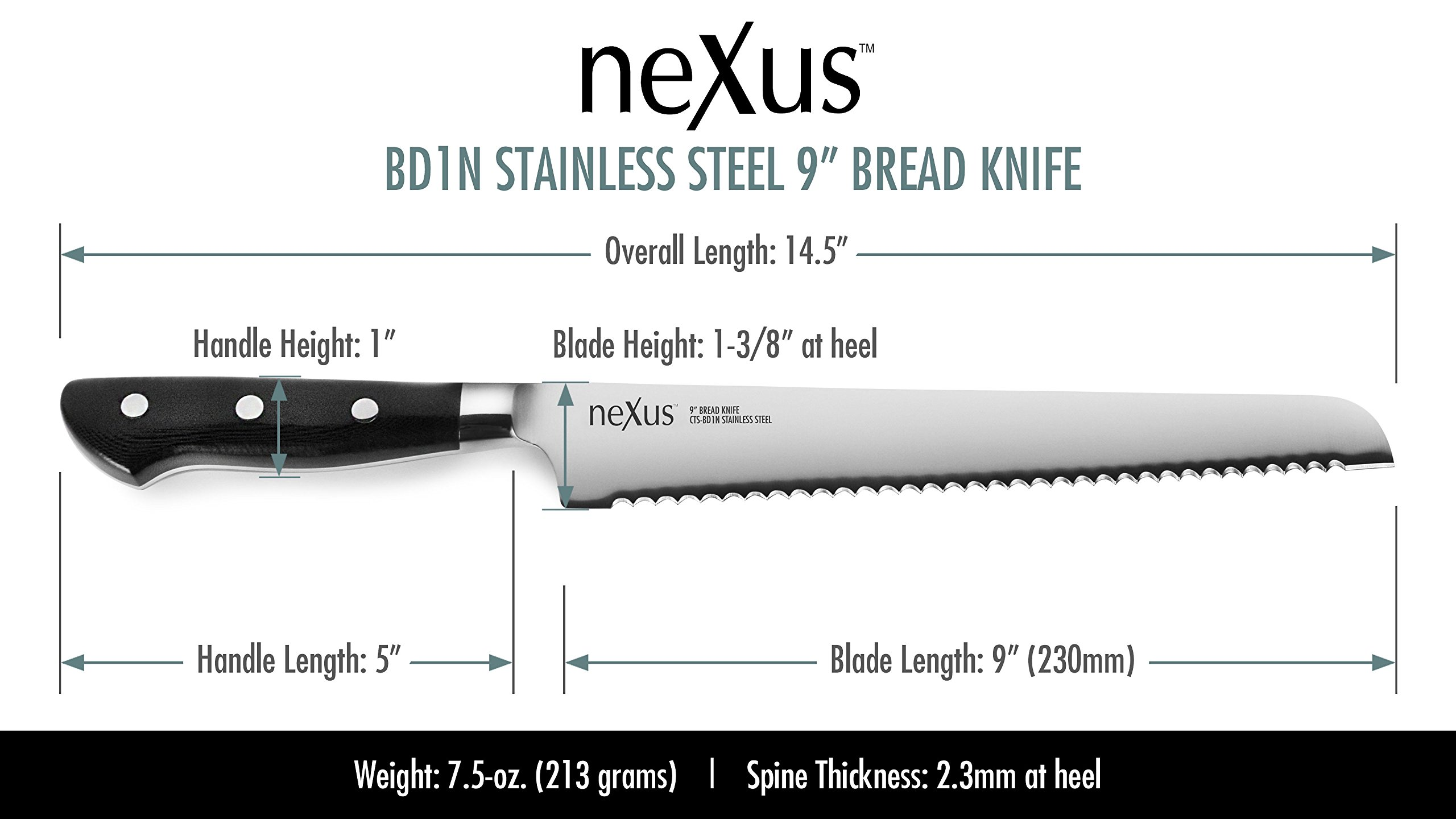 Nexus BD1N 9-inch Bread Knife, 63 Rockwell Hardness, American Stainless Steel with G10 Handle - Serrated Slicing Knife 2 American BD1N Stainless Steel enhanced with Nitrogen allows for high hardness yet a durable edge that will resist chipping and is extremely corrosion resistant; 9-inch blade (14.5-inches overall); Weighs 7.5-ounces (213 grams) 63 Rockwell Hardness for superior edge retention; Pointed serrations make this the perfect knife for crusty loaves of bread; The deep serration edge is designed to last for decades of use Indestructible G10 handle with stainless steel rivets; Full tang construction
