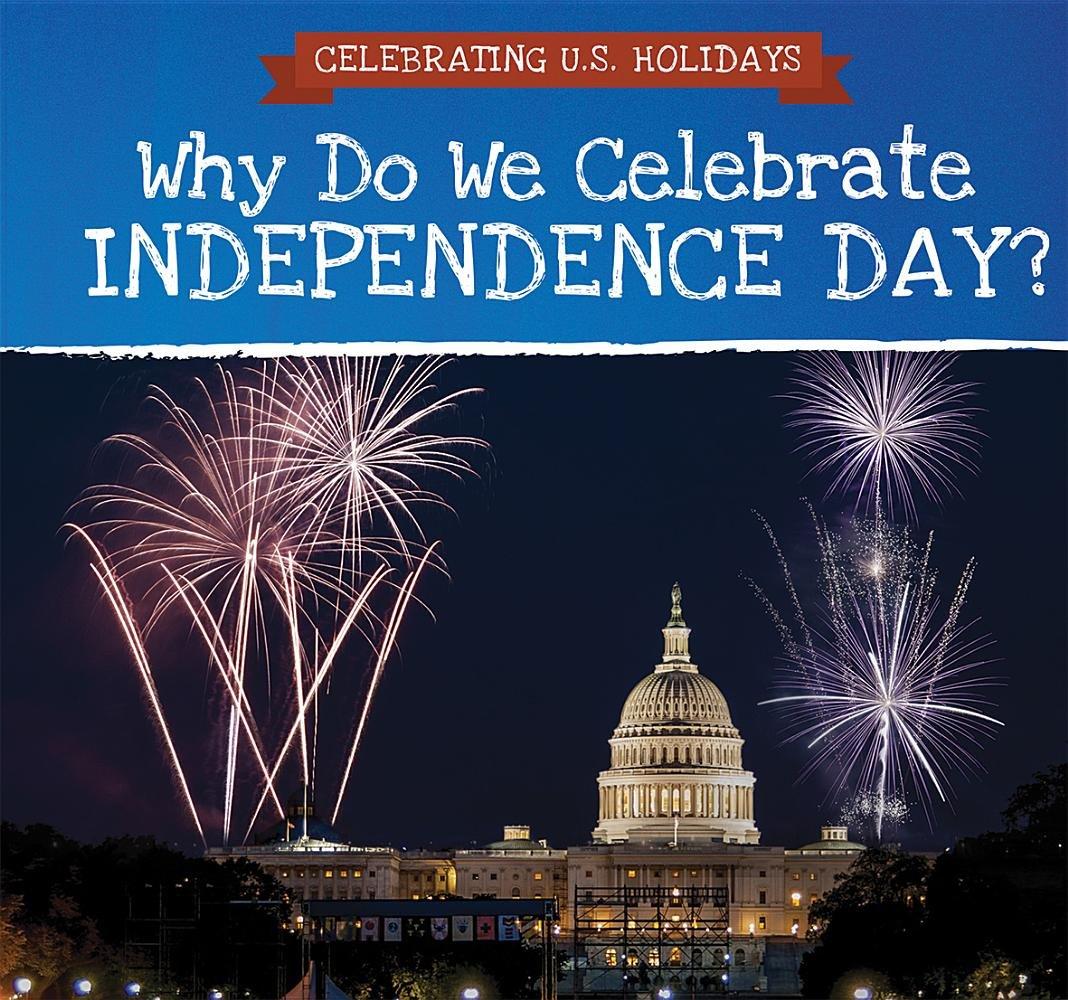 Why Do We Celebrate Independence Day? (Celebrating U.S. Holidays)