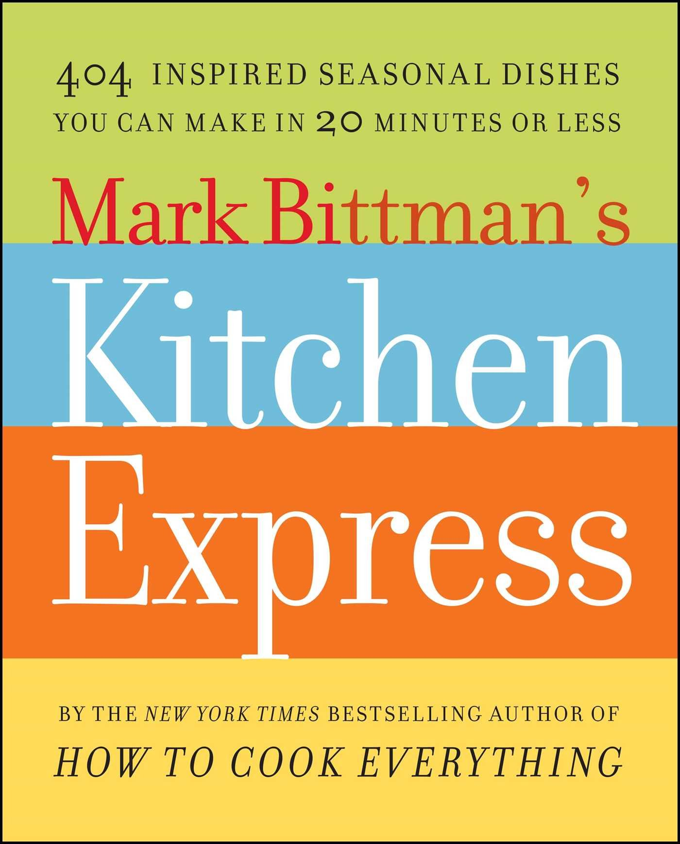 Mark Bittman u0027s Kitchen Express 404 Inspired Seasonal Dishes You