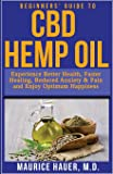 Beginners' Guide to CBD Hemp Oil: Experience Better Health, Faster Healing, Reduced Anxiety & Pain and Enjoy Optimum Happiness