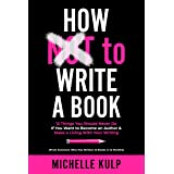 How NOT To Write A Book: 12 Things You Should Never Do If You Want to Become an Author & Make a Living With Your Writing (Fro