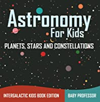 Astronomy For Kids: Planets Stars And