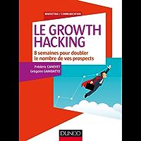 Le Growth Hacking : 8 semaines pour doubler le nombre de vos prospects (Marketing/Communication)