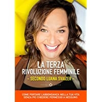 La terza rivoluzione femminile. Secondo Luana Svaizer. Come portare l'abbondanza nella tua vita senza più chiedere permesso a nessuno