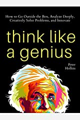 Think Like a Genius: How to Go Outside the Box, Analyze Deeply, Creatively Solve Problems, and Innovate (Mental Models for Better Living Book 5) Kindle Edition