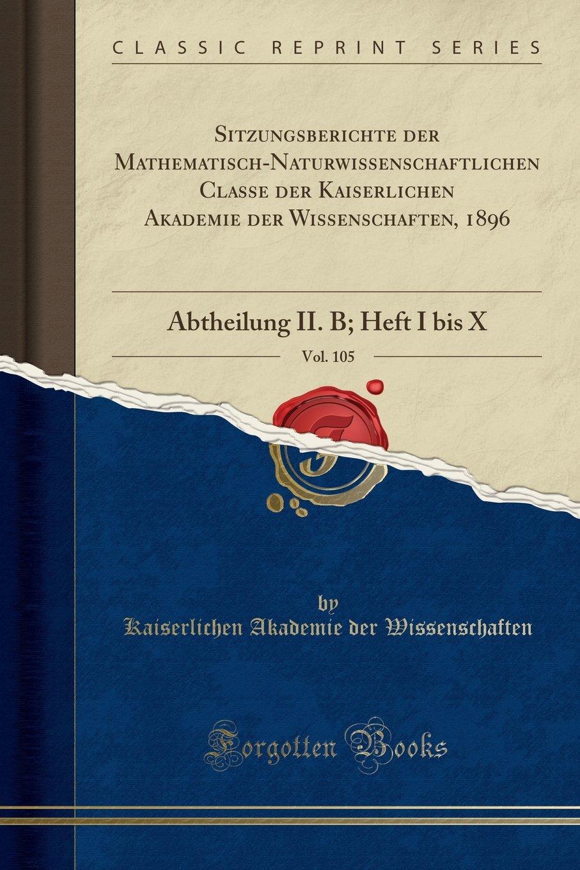 Download Sitzungsberichte Der Mathematisch-Naturwissenschaftlichen Classe Der Kaiserlichen Akademie Der Wissenschaften, 1896, Vol. 105: Abtheilung II. B; Heft I Bis X (Classic Reprint) (German Edition) pdf