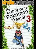 Diary Of A Pokemon Trainer 3: (An Unofficial Pokemon Book) (Pokemon Books Book 21)
