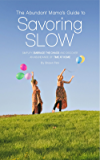 The Abundant Mama's Guide to Savoring Slow: Simplify, Embrace the Chaos and Find an Abundance of Time at Home
