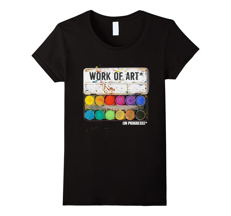 Work of Art in Progress T shirt Tee, Perfect Artist Gift