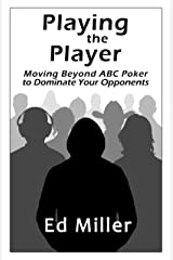 Playing The Player: Moving Beyond ABC Poker To Dominate Your Opponents Kindle Edition
