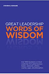Great Leadership Words of Wisdom: Over 1000 Quotations on Great Leadership from global business leaders, statesmen, athletes, coaches, sages, and philosophers. Kindle Edition