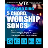 Play and Sing 5-Chord Worship Songs: For Guitar and Piano (Play and Sing by WorshiptheKing)